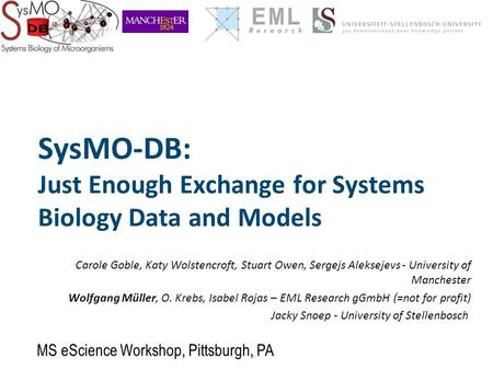 SysMO-DB: Just Enough Exchange for Systems Biology Data and Models Carole Goble, Katy Wolstencroft, Stuart Owen, Sergejs Aleksejevs - University of Manchester.