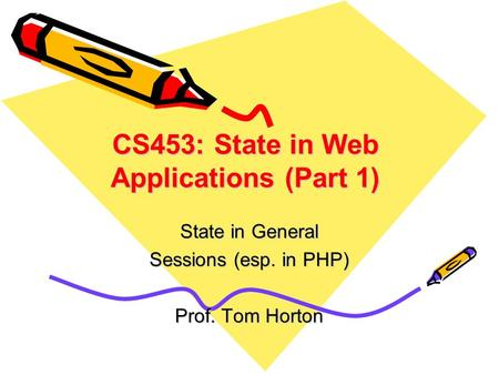 CS453: State in Web Applications (Part 1) State in General Sessions (esp. in PHP) Prof. Tom Horton.