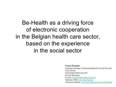 Be-Health as a driving force of electronic cooperation in the Belgian health care sector, based on the experience in the social sector Frank Robben General.