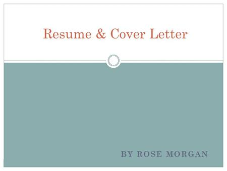 BY ROSE MORGAN Resume & Cover Letter. Who cares? You should! Snap shot of your life and experiences Prospective employers first indicator as to whether.