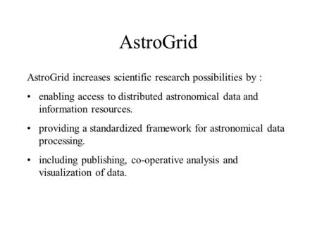 AstroGrid AstroGrid increases scientific research possibilities by : enabling access to distributed astronomical data and information resources. providing.