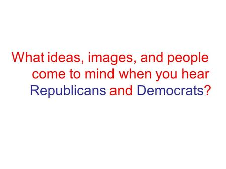 What ideas, images, and people come to mind when you hear Republicans and Democrats?