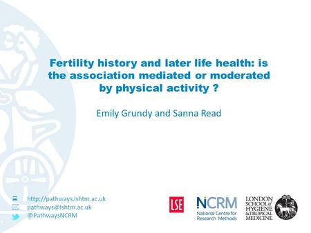 Fertility history and later life health: is the association mediated or moderated by physical activity ? Emily Grundy and Sanna Read 
