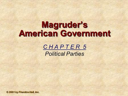 © 2001 by Prentice Hall, Inc. Magruder's American Government C H A P T E R 5 Political Parties.