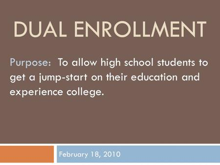 DUAL ENROLLMENT February 18, 2010 Purpose: To allow high school students to get a jump-start on their education and experience college.