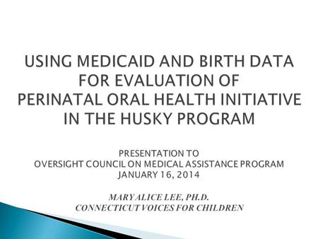 USING MEDICAID AND BIRTH DATA FOR EVALUATION OF PERINATAL ORAL HEALTH INITIATIVE IN THE HUSKY PROGRAM PRESENTATION TO OVERSIGHT COUNCIL ON MEDICAL ASSISTANCE.