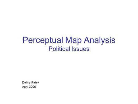 Perceptual Map Analysis Political Issues Debra Patek April 2006.