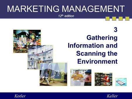 MARKETING MANAGEMENT 12 th edition 3 Gathering Information and Scanning the Environment KotlerKeller.