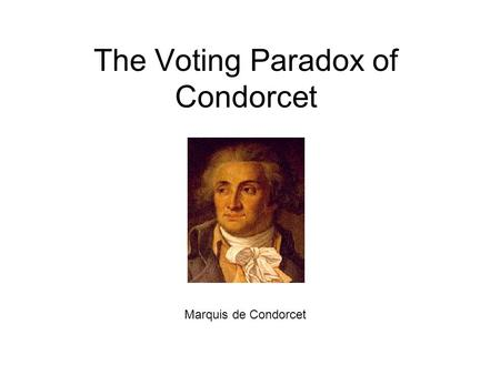 The Voting Paradox of Condorcet Marquis de Condorcet.