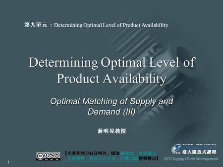 Determining Optimal Level <strong>of</strong> Product Availability Optimal Matching <strong>of</strong> <strong>Supply</strong> and Demand (III) 【本著作除另有註明外,採取創用 CC 「姓名標示 -非商業性-相同方式分享」台灣 3.0 版授權釋出】創用 CC.
