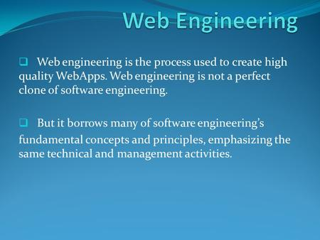  Web engineering is the process used to create high quality WebApps. Web engineering is not a perfect clone of software engineering.  But it borrows.