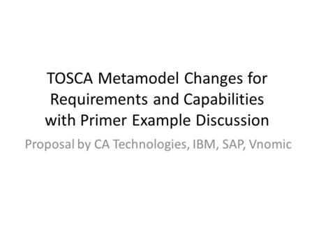 TOSCA Metamodel Changes for Requirements and Capabilities with Primer Example Discussion Proposal by CA Technologies, IBM, SAP, Vnomic.