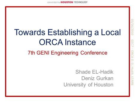 Towards Establishing a Local ORCA Instance Shade EL-Hadik Deniz Gurkan University of Houston 7th GENI Engineering Conference 03/16/2010 GEC7 – ORCA-D.