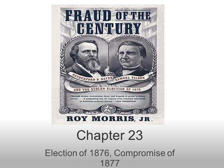 Chapter 23 Election of 1876, Compromise of 1877. Election of 1876 Some are born great, some achieve greatness, and some are born in Ohio... –Trying.