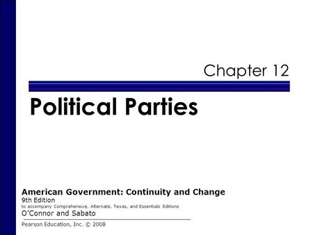 Chapter 12 Political Parties Pearson Education, Inc. © 2008 American Government: Continuity and Change 9th Edition to accompany Comprehensive, Alternate,