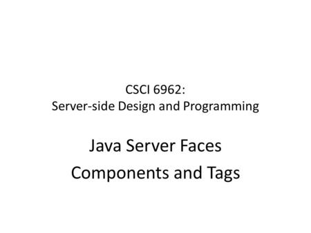 CSCI 6962: Server-side Design and Programming Java Server Faces Components and Tags.