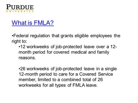 What is FMLA? Federal regulation that grants eligible employees the right to: 12 workweeks of job-protected leave over a 12- month period for covered medical.