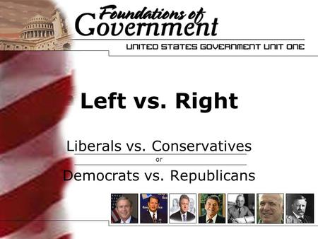 Left vs. Right Liberals vs. Conservatives or Democrats vs. Republicans.