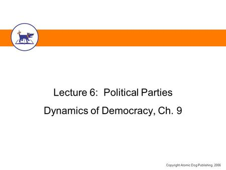 Copyright Atomic Dog Publishing, 2006 Lecture 6: Political Parties Dynamics of Democracy, Ch. 9.