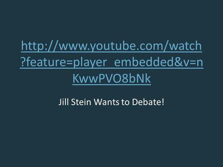 ?feature=player_embedded&v=n KwwPVO8bNk Jill Stein Wants to Debate!