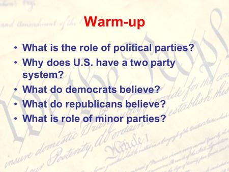 Warm-up What is the role of political parties? Why does U.S. have a two party system? What do democrats believe? What do republicans believe? What is role.
