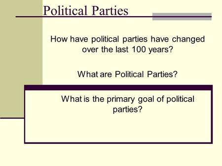 Political Parties How have political parties have changed over the last 100 years? What are Political Parties? What is the primary goal of political parties?