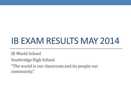 "IB EXAM RESULTS MAY 2014 IB World School Southridge High School ""The world is our classroom and its people our community."""