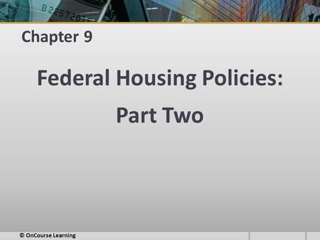 Chapter 9 Federal Housing Policies: Part Two © OnCourse Learning.