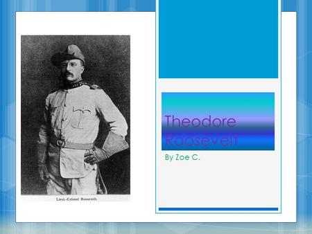 Theodore Roosevelt By Zoe C.. Life Before President  In 1876 Theodore began college at Harvard  Theodore met Alice Hathaway, and he decided he wanted.