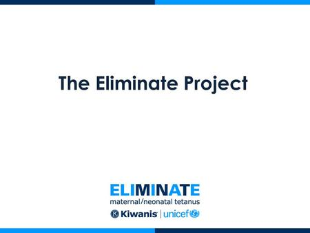 The Eliminate Project. What is The Eliminate Project? A global campaign to eliminate Maternal/Neonatal Tetanus (MNT) A chance for you to change the world.