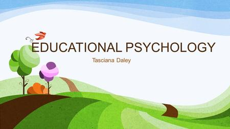EDUCATIONAL PSYCHOLOGY Tasciana Daley. Educational Psychology Field that studies and applies theories and concepts from all of psychology in an educational.