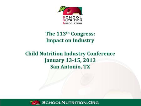 SchoolNutrition.Org The 113 th Congress: Impact on Industry Child Nutrition Industry Conference January 13-15, 2013 San Antonio, TX.