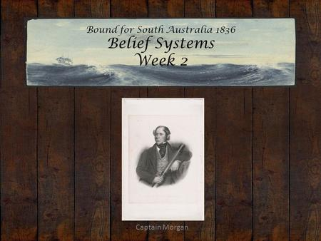 Bound for South Australia 1836 Belief Systems Week 2 Captain Morgan.