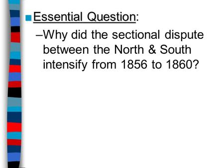 ■Essential Question ■Essential Question: –Why did the sectional dispute between the North & South intensify from 1856 to 1860?