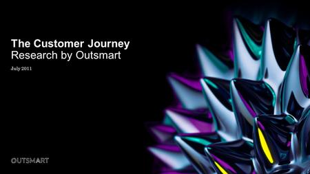The Customer Journey Research by Outsmart July 2011.