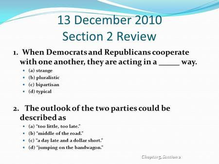 13 December 2010 Section 2 Review 1. When Democrats and Republicans cooperate with one another, they are acting in a way. (a) strange (b) pluralistic (c)