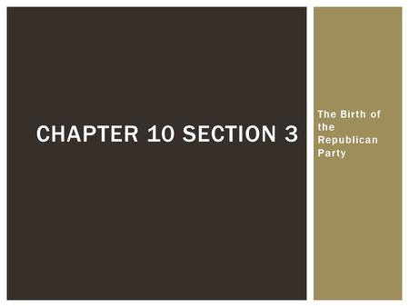 The Birth of the Republican Party CHAPTER 10 SECTION 3.