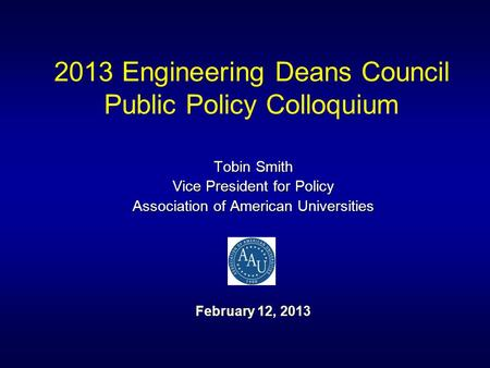 2013 Engineering Deans Council Public Policy Colloquium Tobin Smith Vice President for Policy Association of American Universities February 12, 2013.
