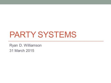 PARTY SYSTEMS Ryan D. Williamson 31 March 2015. Agenda Attendance Return Exams Lecture on parties Reading for Thursday.