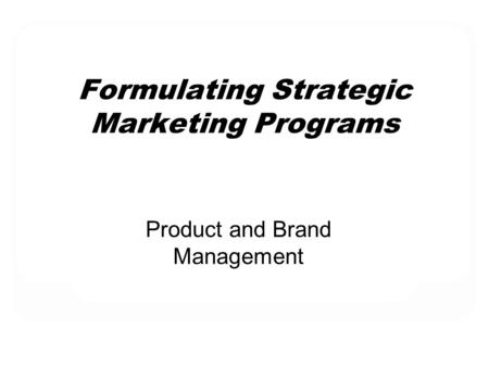 Formulating Strategic Marketing Programs Product and Brand Management.