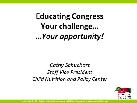Copyright © 2012 School Nutrition Association. All Rights Reserved. www.schoolnutrition.org Educating Congress Your challenge… …Your opportunity! Cathy.