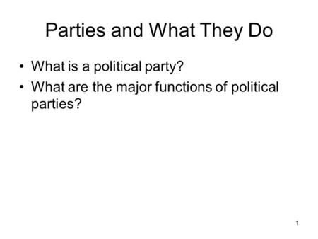 1 Parties and What They Do What is a political party? What are the major functions of political parties?