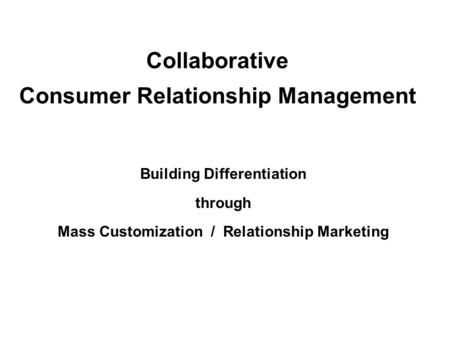 Collaborative Consumer Relationship Management Building Differentiation through Mass Customization / Relationship Marketing.