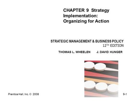 Prentice Hall, Inc. © 20089-1 STRATEGIC MANAGEMENT & BUSINESS POLICY 12 TH EDITION THOMAS L. WHEELEN J. DAVID HUNGER CHAPTER 9 Strategy Implementation: