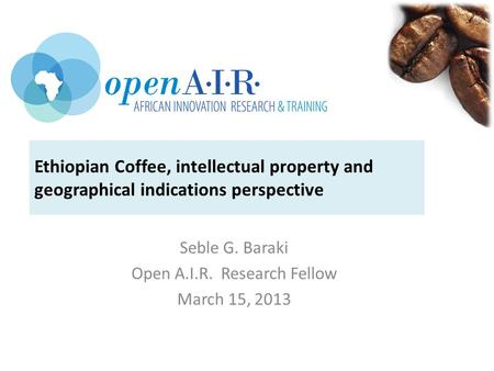 Ethiopian Coffee, intellectual property and geographical indications perspective Seble G. Baraki Open A.I.R. Research Fellow March 15, 2013.