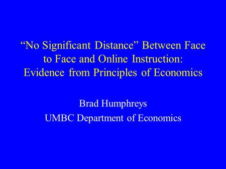 """No Significant Distance"" Between Face to Face and Online Instruction: Evidence from Principles of Economics Brad Humphreys UMBC Department of Economics."