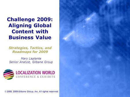 Challenge 2009: Aligning Global Content with Business Value Strategies, Tactics, and Roadmaps for 2009 Mary Laplante Senior Analyst, Gilbane Group © 2008,
