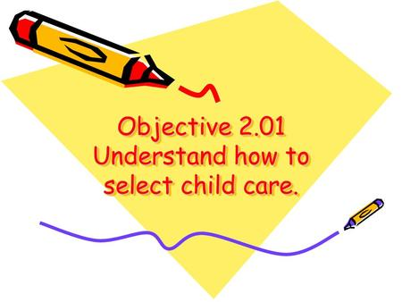 Objective 2.01 Understand how to select child care.