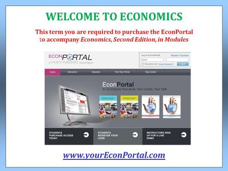 This term you are required to purchase the EconPortal to accompany Economics, Second Edition, in Modules WELCOME TO ECONOMICS www.yourEconPortal.com.