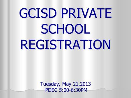 GCISD PRIVATE SCHOOL REGISTRATION Tuesday, May 21,2013 PDEC 5:00-6:30PM.
